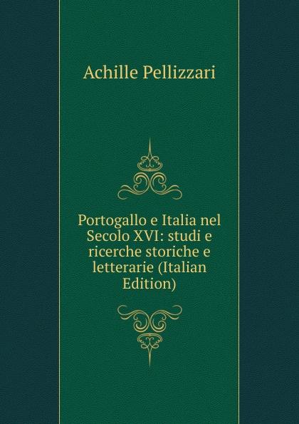 Achille Pellizzari Portogallo e Italia nel Secolo XVI: studi e ricerche storiche e letterarie (Italian Edition) portogallo