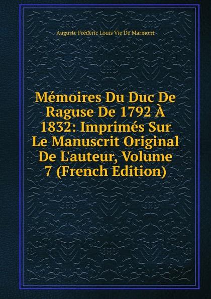 Auguste Frédéric Louis Vie de Marmont Memoires Du Duc De Raguse De 1792 A 1832: Imprimes Sur Le Manuscrit Original De L.auteur, Volume 7 (French Edition) александр дюма le page du duc de savoie volume 1 french edition