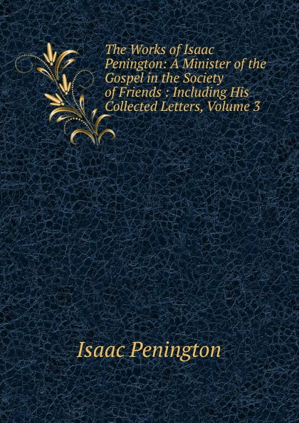 Isaac Penington The Works of Isaac Penington: A Minister of the Gospel in the Society of Friends : Including His Collected Letters, Volume 3 isaac torres seeds the collected writings