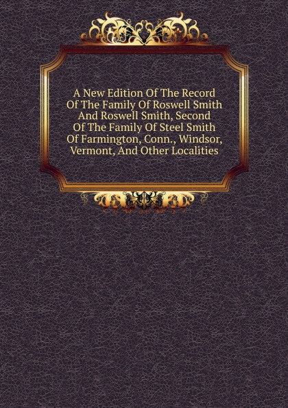 A New Edition Of The Record Family Roswell Smith And Smith, Second Steel Farmington, Conn., Windsor, Vermont, Other Localities