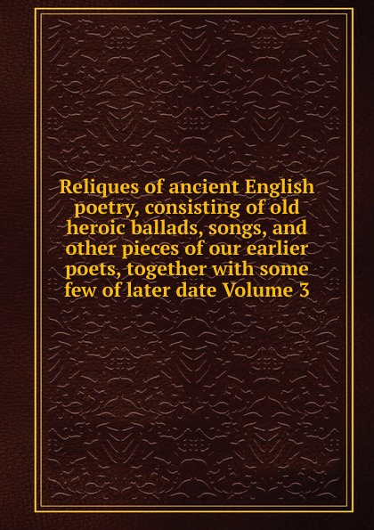 Reliques of ancient English poetry, consisting of old heroic ballads, songs, and other pieces of our earlier poets, together with some few of later date Volume 3