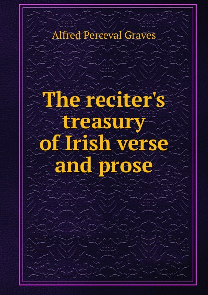Alfred Perceval Graves The reciter.s treasury of Irish verse and prose alfred perceval graves a celtic psaltery
