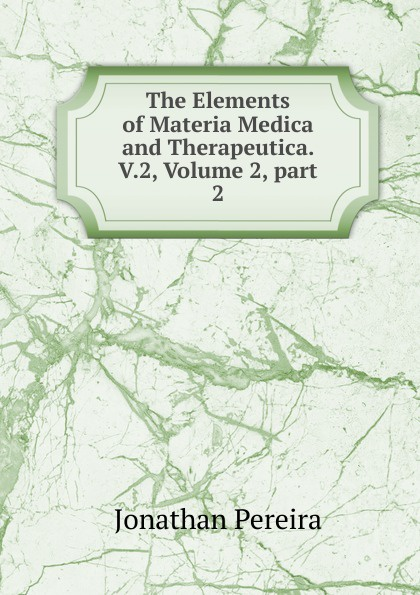 Jonathan Pereira The Elements of Materia Medica and Therapeutica. V.2, Volume 2,.part 2 peter p good the family flora and materia medica botanica volume 2