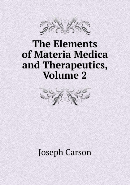 Joseph Carson The Elements of Materia Medica and Therapeutics, Volume 2 peter p good the family flora and materia medica botanica volume 2