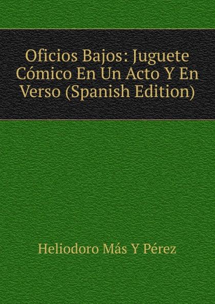 Heliodoro Más Y Pérez Oficios Bajos: Juguete Comico En Un Acto Y En Verso (Spanish Edition) composer alvarez cambio de almas fantasia comico lirica en un acto y cuatro cuadros en verso spanish edition