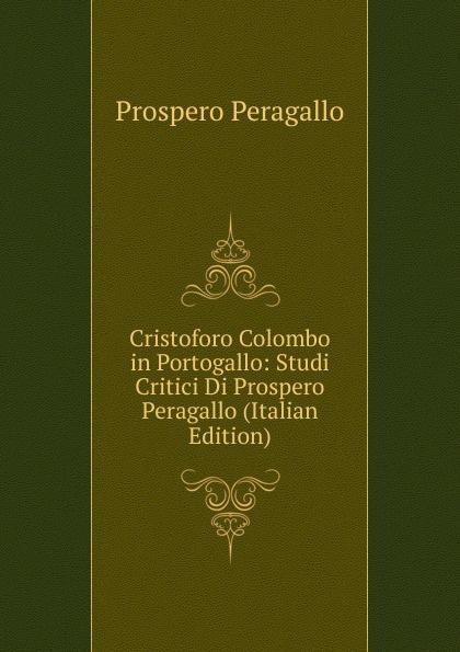 Prospero Peragallo Cristoforo Colombo in Portogallo: Studi Critici Di Prospero Peragallo (Italian Edition) portogallo