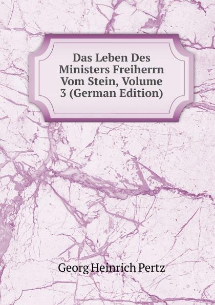 Georg Heinrich Pertz Das Leben Des Ministers Freiherrn Vom Stein, Volume 3 (German Edition) georg heinrich pertz das leben des ministers freiherrn vom stein bd 1 h 1823 bis 1831 2 h 1829 bis 1831 german edition