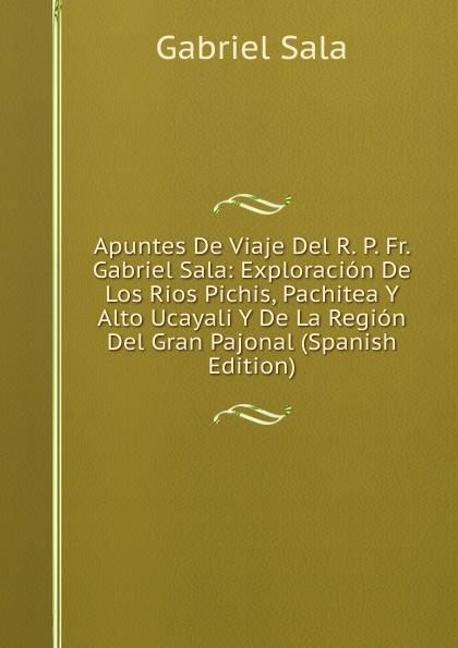 лучшая цена Gabriel Sala Apuntes De Viaje Del R. P. Fr. Gabriel Sala: Exploracion De Los Rios Pichis, Pachitea Y Alto Ucayali Y De La Region Del Gran Pajonal (Spanish Edition)