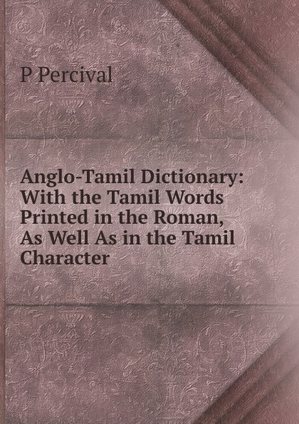 P Percival Anglo-Tamil Dictionary: With the Tamil Words Printed in the Roman, As Well As in the Tamil Character . цены
