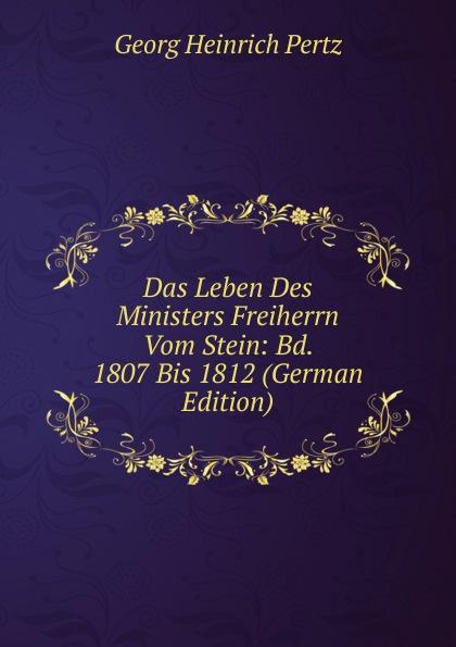 Georg Heinrich Pertz Das Leben Des Ministers Freiherrn Vom Stein: Bd. 1807 Bis 1812 (German Edition) georg heinrich pertz das leben des ministers freiherrn vom stein bd 1 h 1823 bis 1831 2 h 1829 bis 1831 german edition