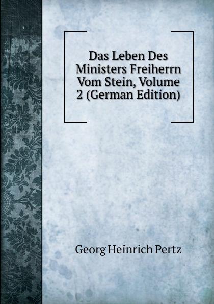 Georg Heinrich Pertz Das Leben Des Ministers Freiherrn Vom Stein, Volume 2 (German Edition) georg heinrich pertz das leben des ministers freiherrn vom stein bd 1 h 1823 bis 1831 2 h 1829 bis 1831 german edition