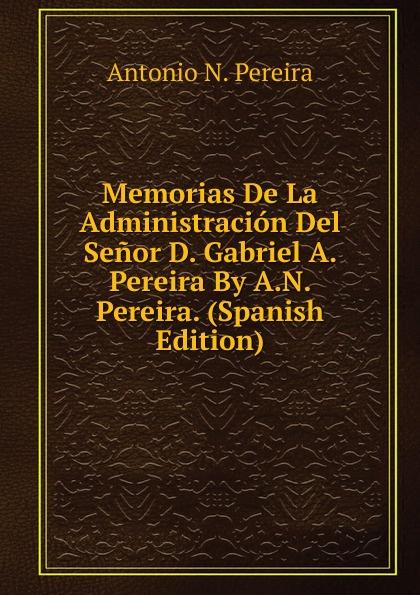 Antonio N. Pereira Memorias De La Administracion Del Senor D. Gabriel A. Pereira By A.N. Pereira. (Spanish Edition) sostiene pereira