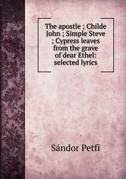 Sándor Petfi The apostle ; Childe John ; Simple Steve ; Cypress leaves from the grave of dear Ethel: selected lyrics sándor petfi selections from poems