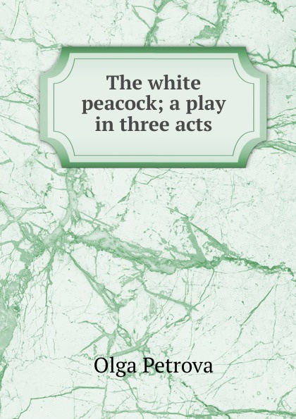 Olga Petrova The white peacock; a play in three acts e a bennett milestones a play in three acts