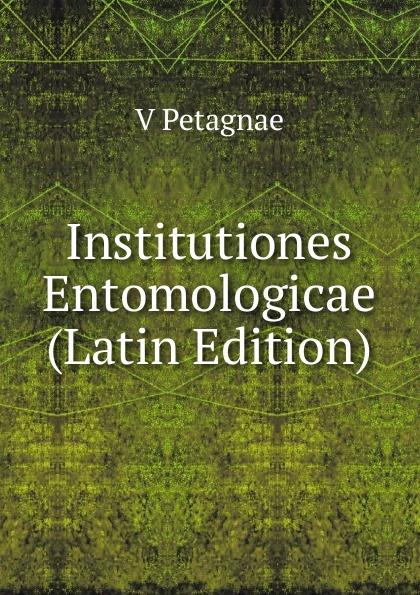 V Petagnae Institutiones Entomologicae (Latin Edition) chmel adam matthias institutiones mathematicae latin edition