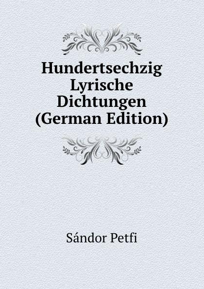 Sándor Petfi Hundertsechzig Lyrische Dichtungen (German Edition) sándor petfi selections from poems