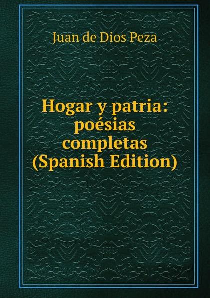 Juan de Dios Peza Hogar y patria: poesias completas (Spanish Edition) plácido poesias completas con doscientas diez composiciones ineditas spanish edition
