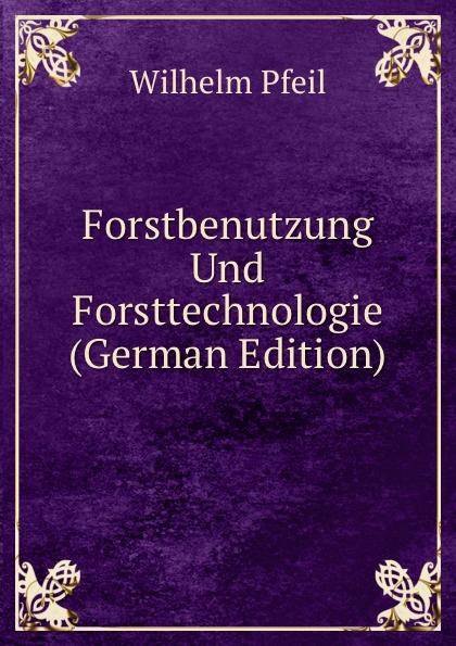 Wilhelm Pfeil Forstbenutzung Und Forsttechnologie (German Edition) hieronymus ludwig wilhelm völker d h l w volkers forsttechnologie