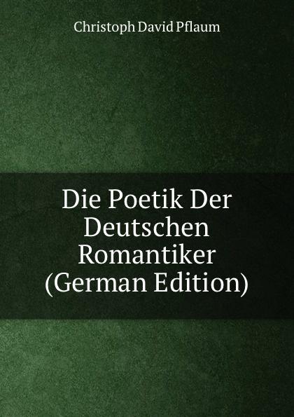 Christoph David Pflaum Die Poetik Der Deutschen Romantiker (German Edition) poetik diamonique 29 000 days