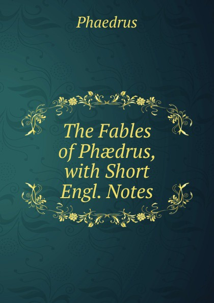 Phaedrus The Fables of Phaedrus, with Short Engl. Notes платон phaedrus