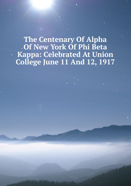 The Centenary Of Alpha Of New York Of Phi Beta Kappa: Celebrated At Union College June 11 And 12, 1917 the centenary of alpha of new york of phi beta kappa celebrated at union