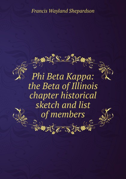 Francis Wayland Shepardson Phi Beta Kappa: the Beta of Illinois chapter historical sketch and list of members phi beta kappa connecticut alpha catalogue of members