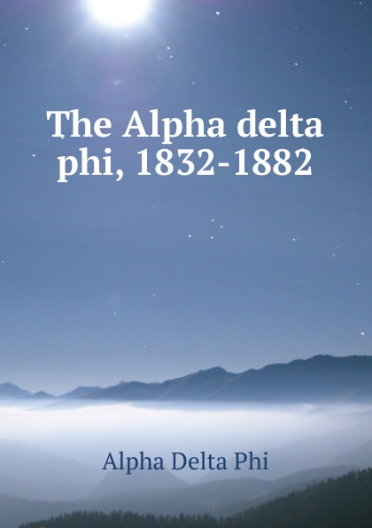 Alpha Delta Phi The Alpha delta phi, 1832-1882 alpha phi alpha a legacy of greatness the demands of transcendence