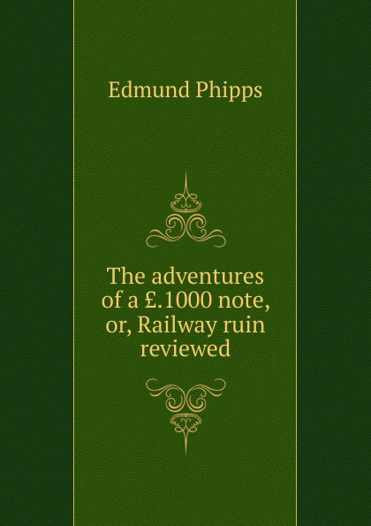 Edmund Phipps The adventures of a ..1000 note, or, Railway ruin reviewed