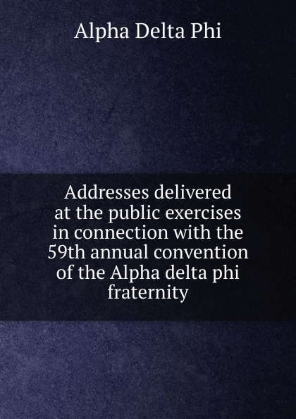 Alpha Delta Phi Addresses delivered at the public exercises in connection with the 59th annual convention of the Alpha delta phi fraternity alpha phi alpha a legacy of greatness the demands of transcendence