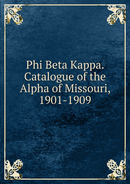 Phi Beta Kappa. Catalogue of the Alpha of Missouri, 1901-1909 order kappa alpha history and catalogue of the kappa alpha fraternity