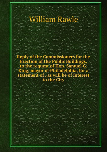 William Rawle Reply of the Commissioners for the Erection of the Public Buildings, to the request of Hon. Samuel G. King, mayor of Philadelphia, for a statement of . as will be of interest to the City rudolph hering report to the hon samuel h ashbridge mayor of the city of philadelphia on the extension and improvement of the water supply of the city of philadelphia