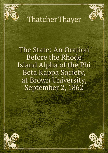Thatcher Thayer The State: An Oration Before the Rhode Island Alpha of the Phi Beta Kappa Society, at Brown University, September 2, 1862 james gates percival poem delivered before the connecticut alpha of the phi beta kappa society september 13 1825