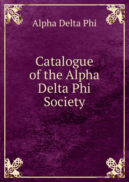 Alpha Delta Phi Catalogue of the Alpha Delta Phi Society alpha phi alpha a legacy of greatness the demands of transcendence