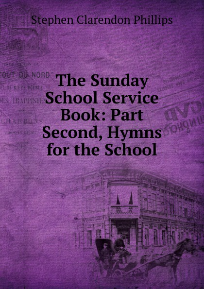The Sunday School Service Book: Part Second, Hymns for the School