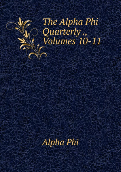 Alpha Phi The Alpha Phi Quarterly ., Volumes 10-11 alpha phi alpha a legacy of greatness the demands of transcendence