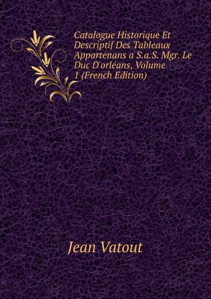 Фото - Jean Vatout Catalogue Historique Et Descriptif Des Tableaux Appartenans a S.a.S. Mgr. Le Duc D.orleans, Volume 1 (French Edition) jean paul gaultier le male