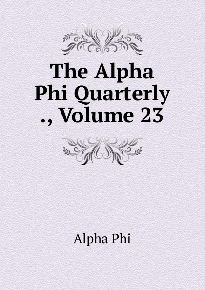 Alpha Phi The Alpha Phi Quarterly ., Volume 23 alpha phi alpha a legacy of greatness the demands of transcendence