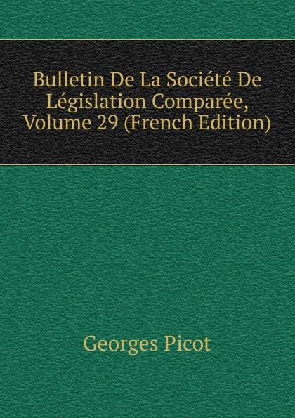 Georges Picot Bulletin De La Societe De Legislation Comparee, Volume 29 (French Edition) paul reibaud bulletin de la societe de legislation comparee 1906 1907 vol 36 classic reprint