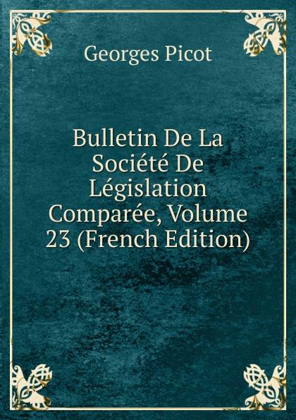 Georges Picot Bulletin De La Societe De Legislation Comparee, Volume 23 (French Edition) paul reibaud bulletin de la societe de legislation comparee 1906 1907 vol 36 classic reprint
