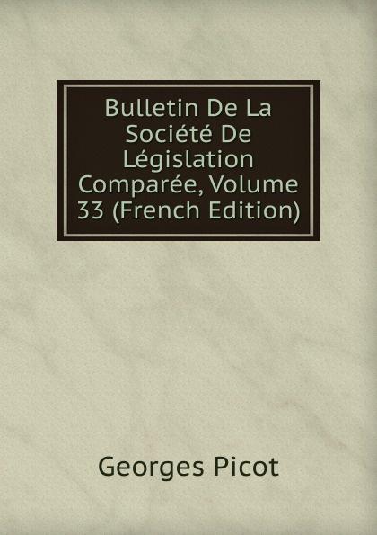 Georges Picot Bulletin De La Societe De Legislation Comparee, Volume 33 (French Edition) paul reibaud bulletin de la societe de legislation comparee 1906 1907 vol 36 classic reprint