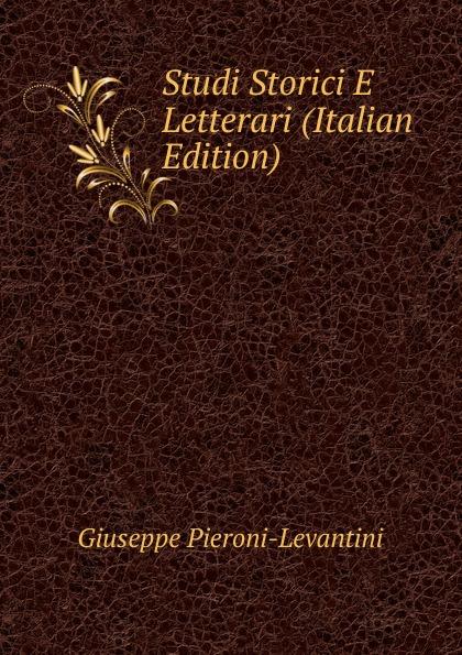 Giuseppe Pieroni-Levantini Studi Storici E Letterari (Italian Edition) tito bottagisio il limbo dantesco studi filosofici e letterari italian edition