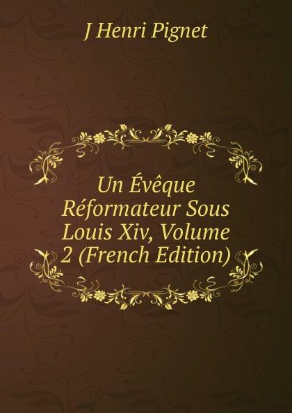 Un Eveque Reformateur Sous Louis Xiv, Volume 2 (French Edition)