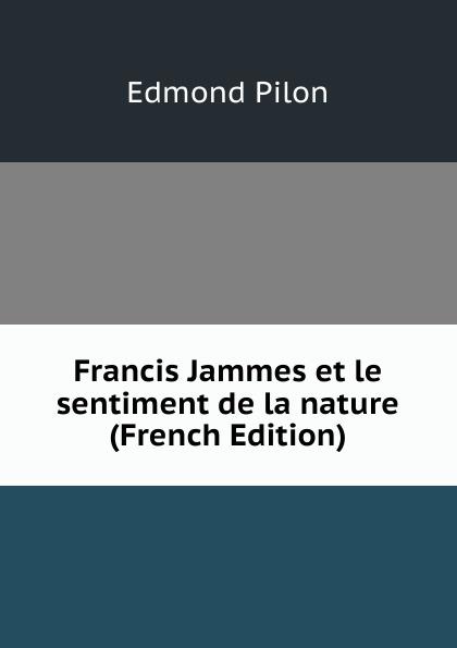 Edmond Pilon Francis Jammes et le sentiment de la nature (French Edition) edmond pilon watteau et son ecole classic reprint
