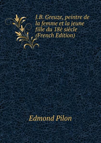 Edmond Pilon J.B. Greuze, peintre de la femme et la jeune fille du 18e siecle (French Edition) edmond pilon watteau et son ecole classic reprint