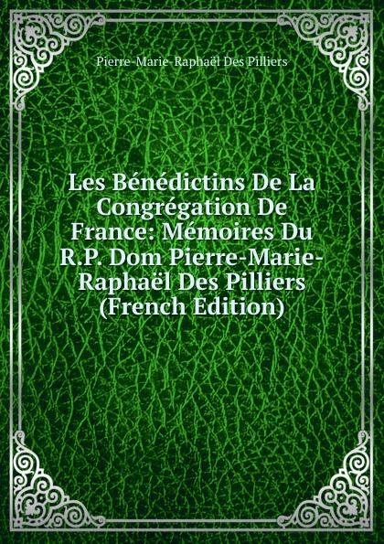 Pierre-Marie-Raphaël Des Pilliers Les Benedictins De La Congregation France: Memoires Du R.P. Dom Pierre-Marie-Raphael (French Edition)
