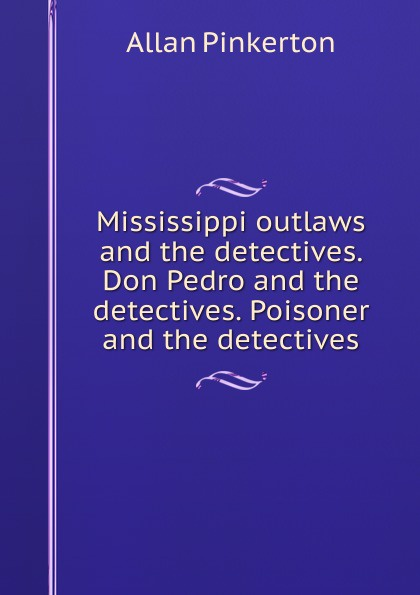 Allan Pinkerton Mississippi outlaws and the detectives. Don Pedro and the detectives. Poisoner and the detectives цена