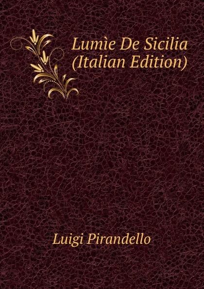 Luigi Pirandello Lumie De Sicilia (Italian Edition)