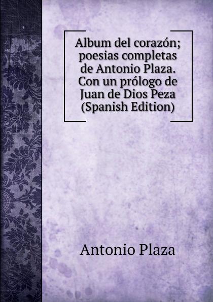 Antonio Plaza Album del corazon; poesias completas de Antonio Plaza. Con un prologo de Juan de Dios Peza (Spanish Edition) plácido poesias completas con doscientas diez composiciones ineditas spanish edition