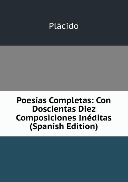Plácido Poesias Completas: Con Doscientas Diez Composiciones Ineditas (Spanish Edition) plácido poesias completas con doscientas diez composiciones ineditas spanish edition