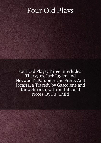 Four Old Plays Four Old Plays; Three Interludes: Thersytes, Jack Jugler, and Heywood.s Pardoner and Frere: And Jocasta, a Tragedy by Gascoigne and Kinwelmarsh, with an Intr. and Notes. By F.J. Child. four plays